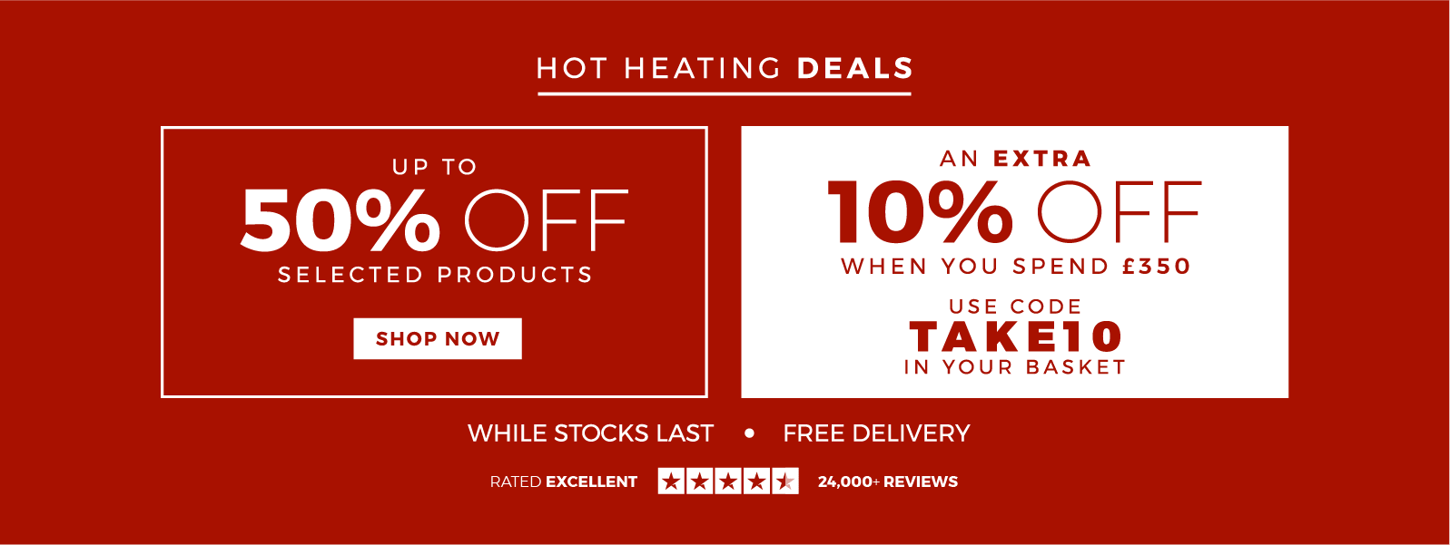 HOT HEATING DEALS | GET AN EXTRA 10% OFF WHEN YOU SPEND £350 – USE TAKE10 @ CHECKOUT